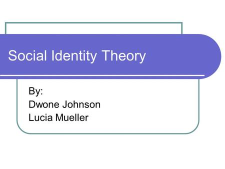 Social Identity Theory By: Dwone Johnson Lucia Mueller.