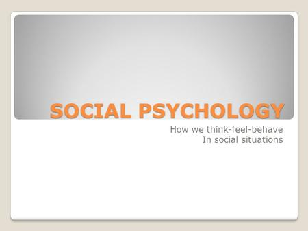 SOCIAL PSYCHOLOGY How we think-feel-behave In social situations.