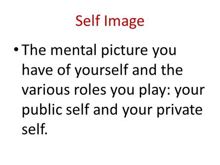 Self Image The mental picture you have of yourself and the various roles you play: your public self and your private self.