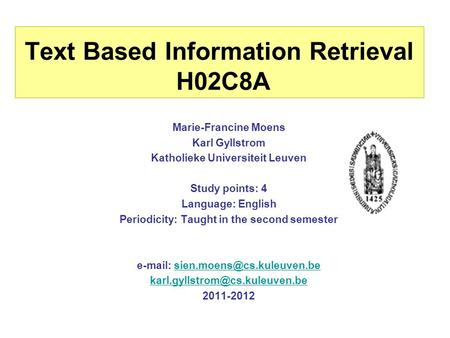 Text Based Information Retrieval H02C8A Marie-Francine Moens Karl Gyllstrom Katholieke Universiteit Leuven Study points: 4 Language: English Periodicity: