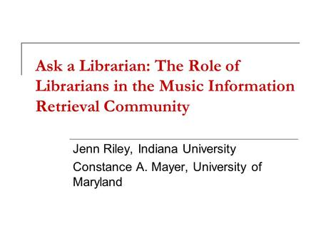 Ask a Librarian: The Role of Librarians in the Music Information Retrieval Community Jenn Riley, Indiana University Constance A. Mayer, University of Maryland.