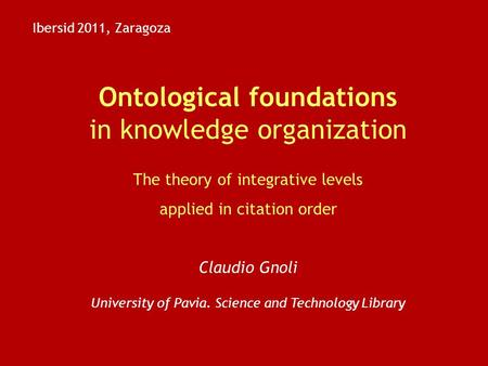 Ontological foundations in knowledge organization The theory of integrative levels applied in citation order Claudio Gnoli University of Pavia. Science.