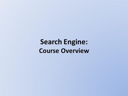 <strong>Search</strong> <strong>Engine</strong>: Course Overview. Course Introduction <strong>Search</strong> <strong>engine</strong> is the most prevalent method <strong>of</strong> finding information today. To understand how <strong>search</strong>.