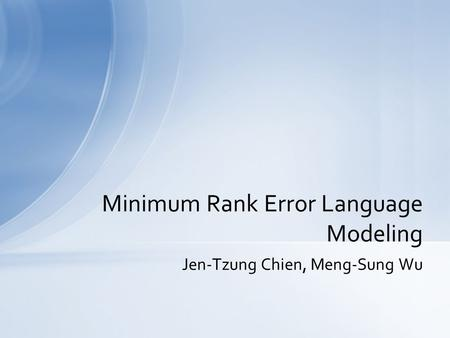 Jen-Tzung Chien, Meng-Sung Wu Minimum Rank Error Language Modeling.