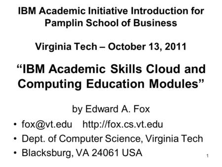 "1 IBM Academic Initiative Introduction for Pamplin School of Business Virginia Tech – October 13, 2011 ""IBM Academic Skills Cloud and Computing Education."
