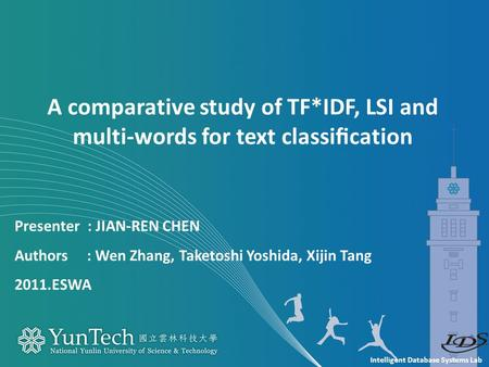 Intelligent Database Systems Lab Presenter : JIAN-REN CHEN Authors : Wen Zhang, Taketoshi Yoshida, Xijin Tang 2011.ESWA A comparative study of TF*IDF,