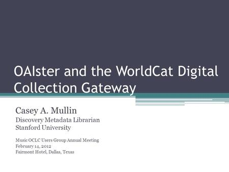 OAIster and the WorldCat Digital Collection Gateway Casey A. Mullin Discovery Metadata Librarian Stanford University Music OCLC Users Group Annual Meeting.