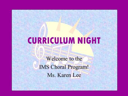 CURRICULUM NIGHT Welcome to the IMS Choral Program! Ms. Karen Lee.