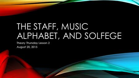 THE STAFF, MUSIC ALPHABET, AND SOLFEGE Theory Thursday Lesson 2 August 20, 2015.