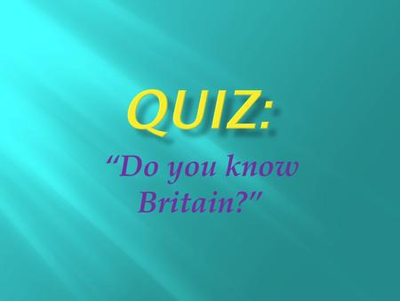 """Do you know Britain?"". 1. How many parts does Great Britain contain? a) 4 b) 3 c) 5 2. What is the capital of Great Britain? a) Edinburgh b) Boston c)"
