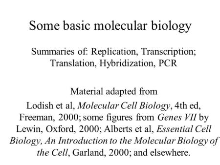 Some basic molecular biology Summaries of: Replication, Transcription; Translation, Hybridization, PCR Material adapted from Lodish et al, Molecular Cell.