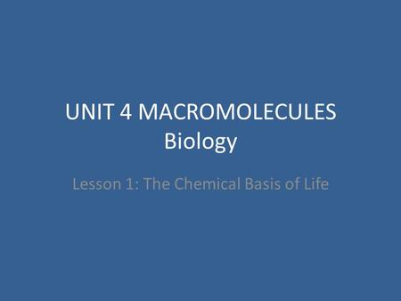 UNIT 4 MACROMOLECULES Biology Lesson 1: The Chemical Basis of Life.