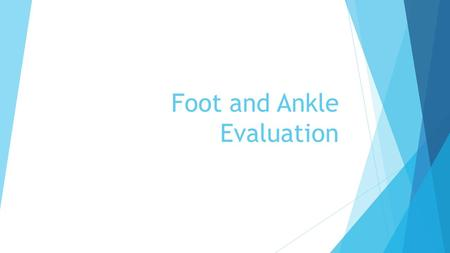 Foot and Ankle Evaluation. History  A thorough history MUST be taken  Mechanism  Pain  Sounds/ Sensations  Changes  Past.