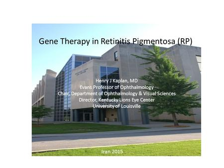 Gene Therapy in Retinitis Pigmentosa (RP) Henry J Kaplan, MD Evans Professor of Ophthalmology Chair, Department of Ophthalmology & Visual Sciences Director,