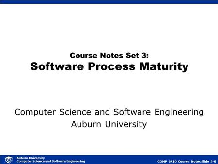 COMP 6710 Course NotesSlide 3-0 Auburn University Computer Science and Software Engineering Course Notes Set 3: Software Process Maturity Computer Science.