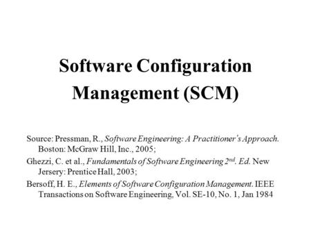 Software Configuration Management (SCM) Source: Pressman, R., Software Engineering: A Practitioner ' s Approach. Boston: McGraw Hill, Inc., 2005; Ghezzi,