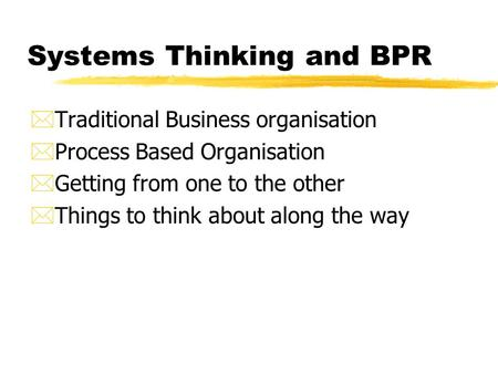 Systems Thinking and BPR *Traditional Business organisation *Process Based Organisation *Getting from one to the other *Things to think about along the.