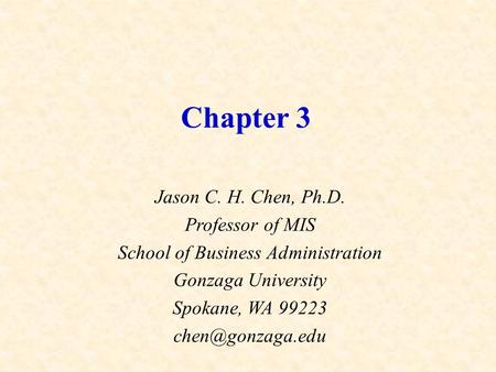 Chapter 3 Jason C. H. Chen, Ph.D. Professor of MIS School of Business Administration Gonzaga University Spokane, WA 99223