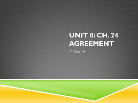 UNIT 8: CH. 24 AGREEMENT 7 th English. SUBJECT/VERB AGREEMENT 1. A verb must agree with its subject in number (singular or plural). -Nouns are made plural.