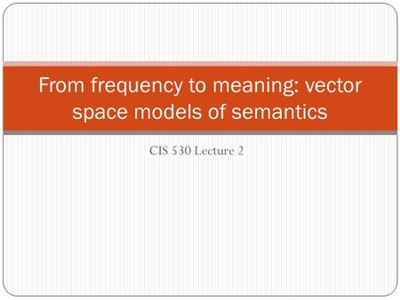 CIS 530 Lecture 2 From frequency to meaning: vector space models of semantics.