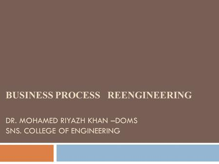 BUSINESS PROCESS REENGINEERING DR. MOHAMED RIYAZH KHAN –DOMS SNS. COLLEGE OF ENGINEERING.