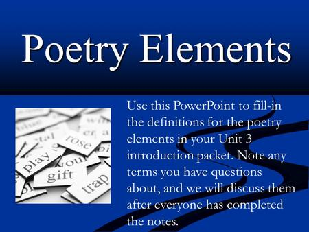 Poetry Elements Use this PowerPoint to fill-in the definitions for the poetry elements in your Unit 3 introduction packet. Note any terms you have questions.