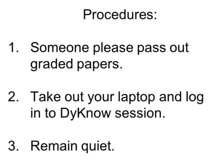 Procedures: 1.Someone please pass out graded papers. 2.Take out your laptop and log in to DyKnow session. 3.Remain quiet.