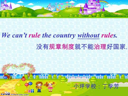 We can't rule the country without rules. 没有规章制度就不能治理好国家. 小坪学校:丁学芳.