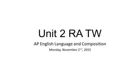 Unit 2 RA TW AP English Language and Composition Monday, November 2 nd, 2015.