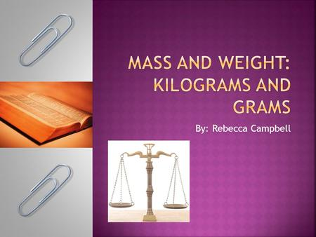 By: Rebecca Campbell.  Grade 3  Standard 3.MD 2 (modified): Measure and estimate masses of objects using standard units of grams and kilograms. Add,