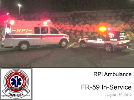 RPI Ambulance FR-59 In-Service August 16 th, 2012 Updated 08/2012 FR-59 In Service.