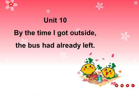 Unit 10 By the time I got outside, the bus had already left.