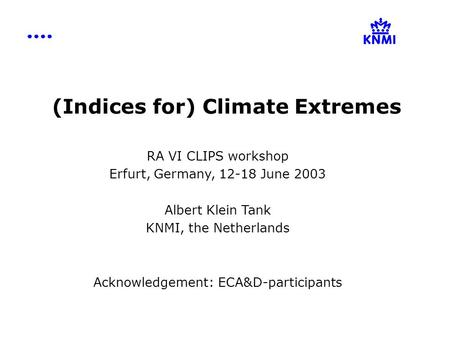 (Indices for) Climate Extremes RA VI CLIPS workshop Erfurt, Germany, 12-18 June 2003 Albert Klein Tank KNMI, the Netherlands Acknowledgement: ECA&D-participants.