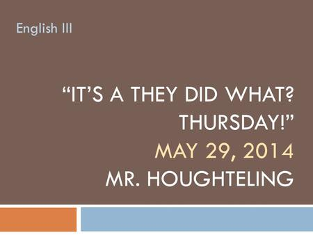 """IT'S A THEY DID WHAT? THURSDAY!"" MAY 29, 2014 MR. HOUGHTELING English III."