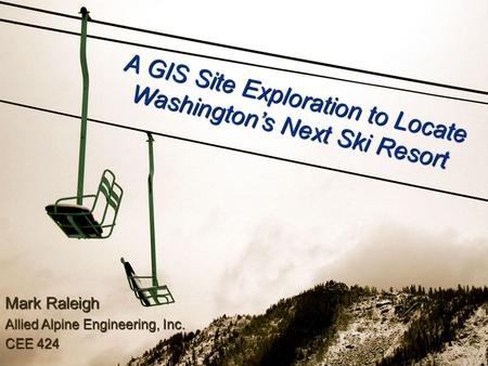 A GIS Site Exploration to Locate Washington's Next Ski Resort Mark Raleigh Allied Alpine Engineering, Inc. CEE 424.