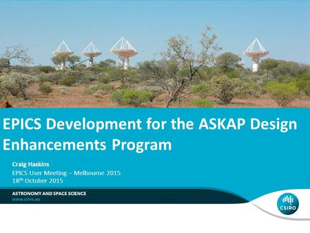 EPICS Development for the ASKAP Design Enhancements Program ASTRONOMY AND SPACE SCIENCE Craig Haskins 18 th October 2015 EPICS User Meeting – Melbourne.