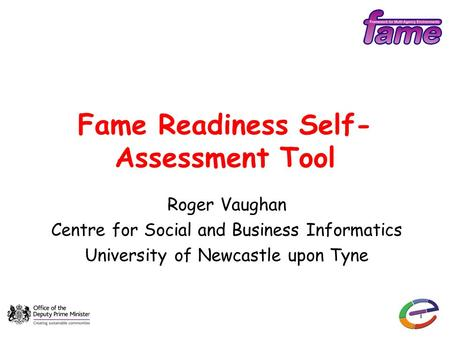 1 Fame Readiness Self- Assessment Tool Roger Vaughan Centre for Social and Business Informatics University of Newcastle upon Tyne.