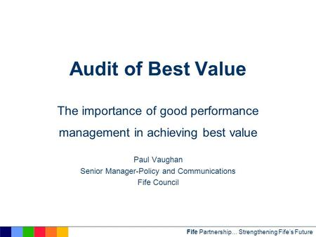 Fife Partnership… Strengthening Fife's Future Audit of Best Value The importance of good performance management in achieving best value Paul Vaughan Senior.
