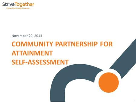 1 COMMUNITY PARTNERSHIP FOR ATTAINMENT SELF-ASSESSMENT November 20, 2013.