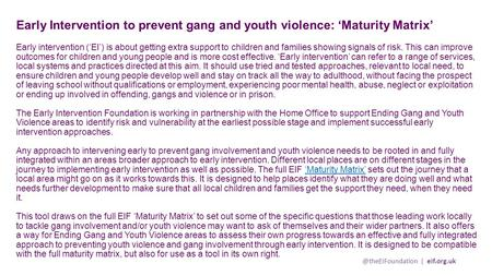 @theEIFoundation | eif.org.uk Early Intervention to prevent gang and youth violence: 'Maturity Matrix' Early intervention ('EI') is about getting extra.