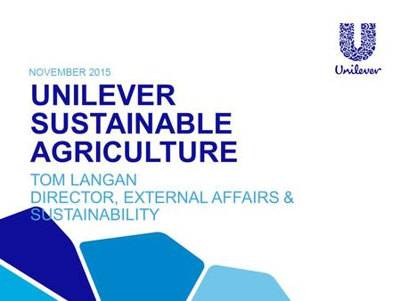 UNILEVER SUSTAINABLE AGRICULTURE TOM LANGAN DIRECTOR, EXTERNAL AFFAIRS & SUSTAINABILITY NOVEMBER 2015.