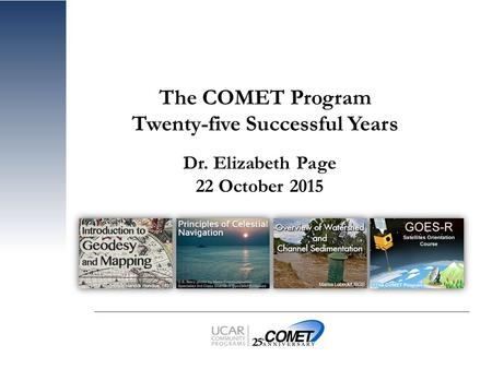 Www.meted.ucar.edu The COMET ® Program The COMET Program Twenty-five Successful Years Dr. Elizabeth Page 22 October 2015.