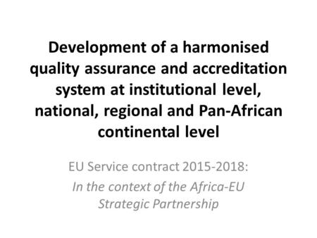 Development of a harmonised quality assurance and accreditation system at institutional level, national, regional and Pan-African continental level EU.