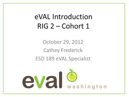 EVAL Introduction RIG 2 – Cohort 1 October 29, 2012 Cathey Frederick ESD 189 eVAL Specialist.