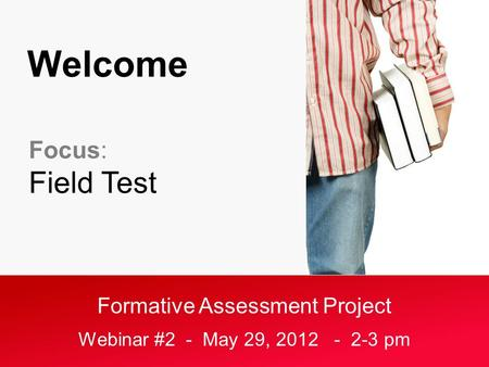 Formative Assessment Project Webinar #2 - May 29, 2012 - 2-3 pm Welcome Focus: Field Test.