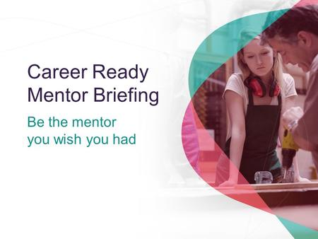 Career Ready Mentor Briefing Be the mentor you wish you had.