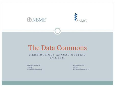 MEDBIQUITOUS ANNUAL MEETING 5/11/2011 The Data Commons Theresa RoselliKirke Lawton NBMEAAMC
