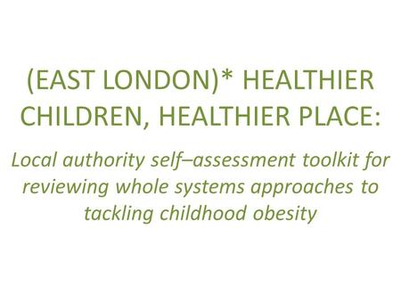 (EAST LONDON)* HEALTHIER CHILDREN, HEALTHIER PLACE: Local authority self–assessment toolkit for reviewing whole systems approaches to tackling childhood.