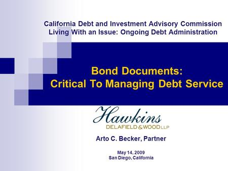 California Debt and Investment Advisory Commission Living With an Issue: Ongoing Debt Administration Arto C. Becker, Partner May 14, 2009 San Diego, California.
