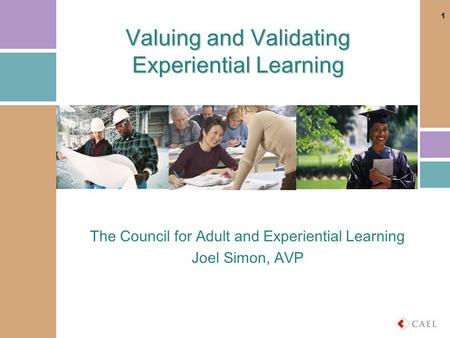 Valuing and Validating Experiential Learning The Council for Adult and Experiential Learning Joel Simon, AVP 1.